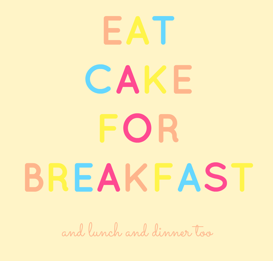 Eat Cake For Breakfast (and lunch and dinner too)